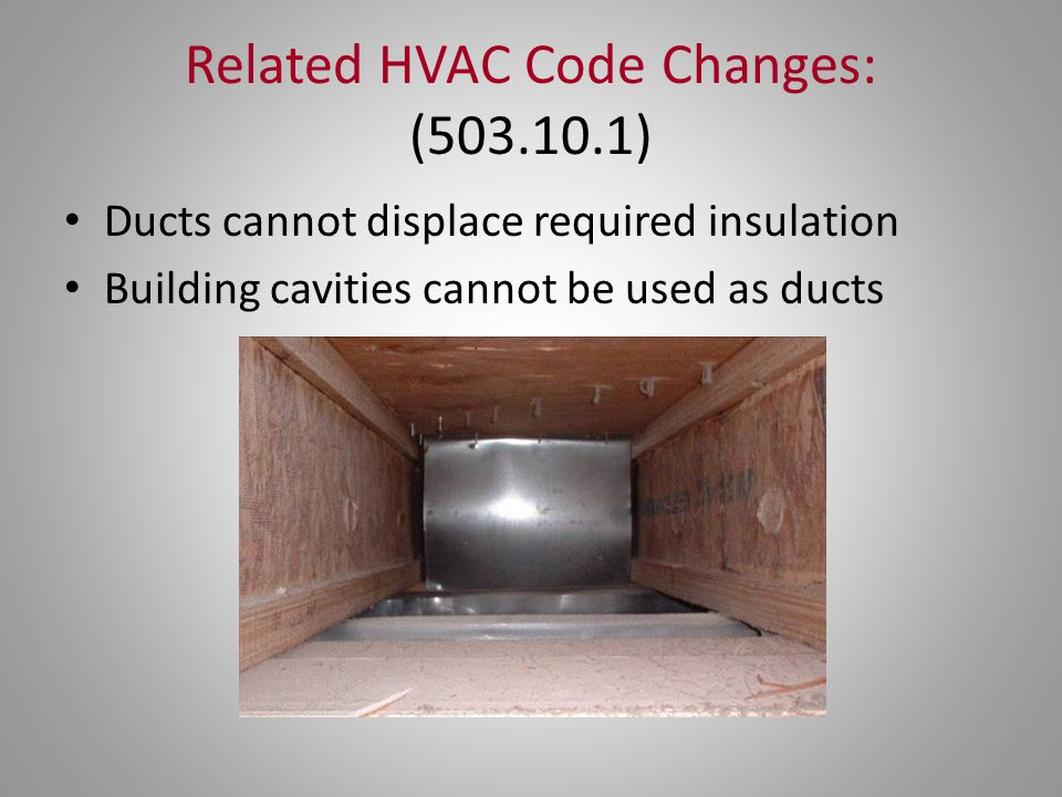 Related HVAC Code Changes: (503.10.1) Ducts cannot displace required insulation Building cavities cannot be used as ducts