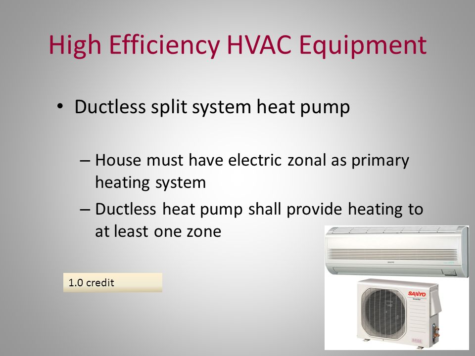 High Efficiency HVAC Equipment Ductless split system heat pump – House must have electric zonal as primary heating system – Ductless heat pump shall p