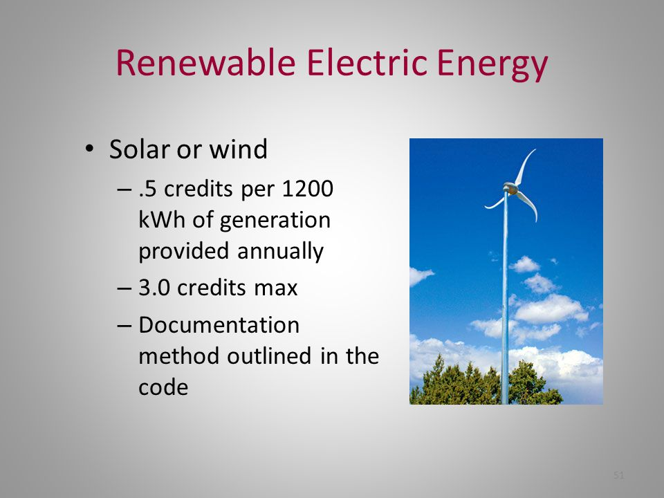 Renewable Electric Energy Solar or wind –.5 credits per 1200 kWh of generation provided annually – 3.0 credits max – Documentation method outlined in