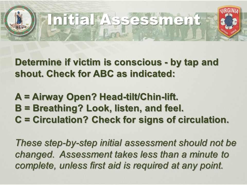 Initial Assessment Determine if victim is conscious - by tap and shout. Check for ABC as indicated: A = Airway Open? Head-tilt/Chin-lift. B = Breathin