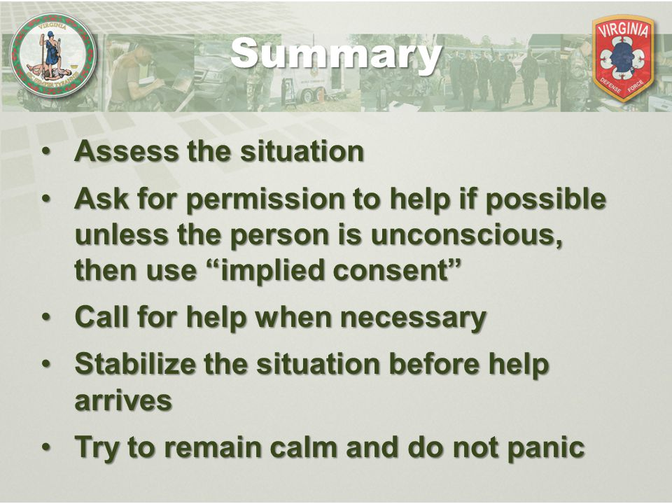 "Assess the situationAssess the situation Ask for permission to help if possible unless the person is unconscious, then use ""implied consent""Ask for pe"