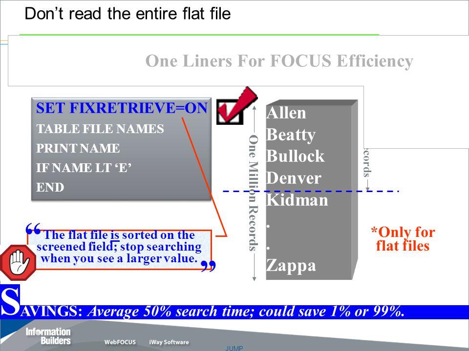 JUMP Copyright 2007, Information Builders. Slide 11 Don't read the entire flat file Allen Beatty Bullock Denver Kidman. Zappa SET FIXRETRIEVE=ON TABLE
