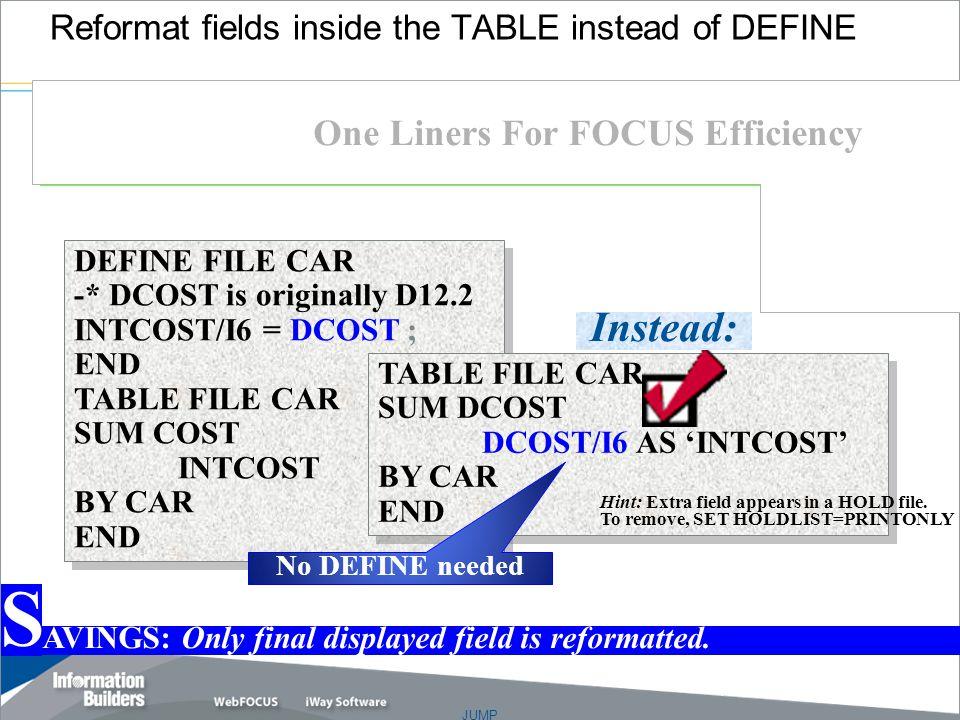 JUMP Copyright 2007, Information Builders. Slide 12 Reformat fields inside the TABLE instead of DEFINE DEFINE FILE CAR -* DCOST is originally D12.2 IN