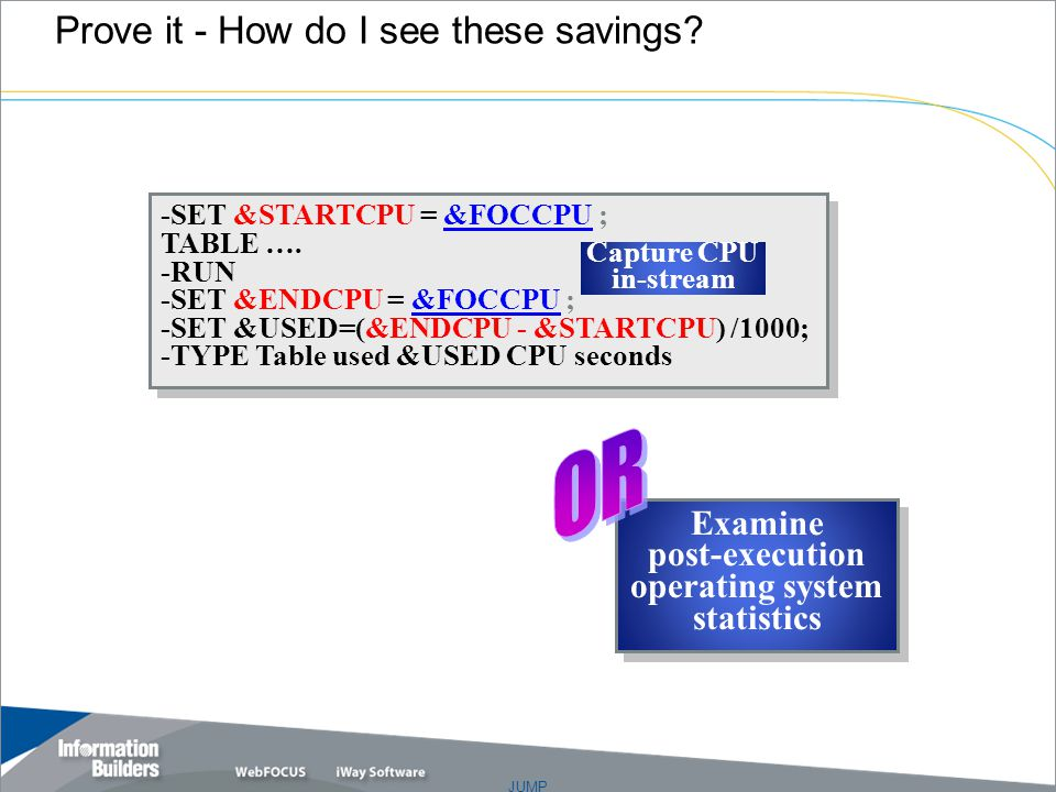JUMP Prove it - How do I see these savings. -SET &STARTCPU = &FOCCPU ; TABLE ….