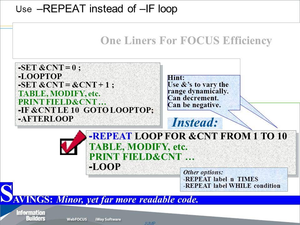 JUMP Copyright 2007, Information Builders. Slide 30 - SET &CNT = 0 ; - LOOPTOP - SET &CNT = &CNT + 1 ; TABLE, MODIFY, etc. PRINT FIELD&CNT … - IF &CNT
