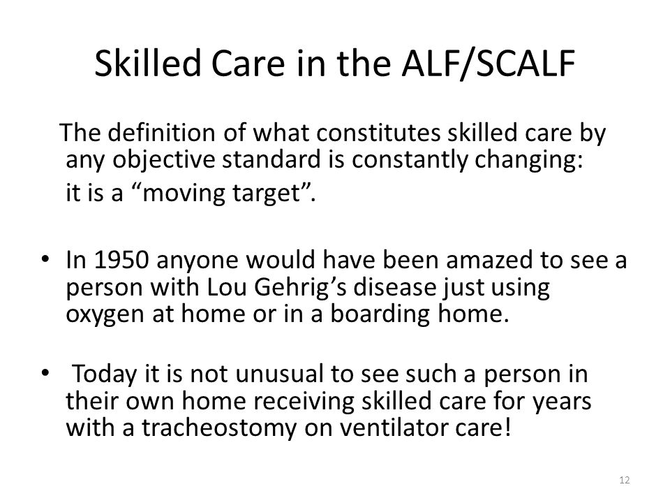 """Skilled Care in the ALF/SCALF The definition of what constitutes skilled care by any objective standard is constantly changing: it is a """"moving target"""