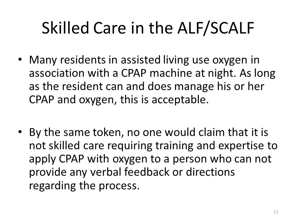 Skilled Care in the ALF/SCALF Many residents in assisted living use oxygen in association with a CPAP machine at night. As long as the resident can an