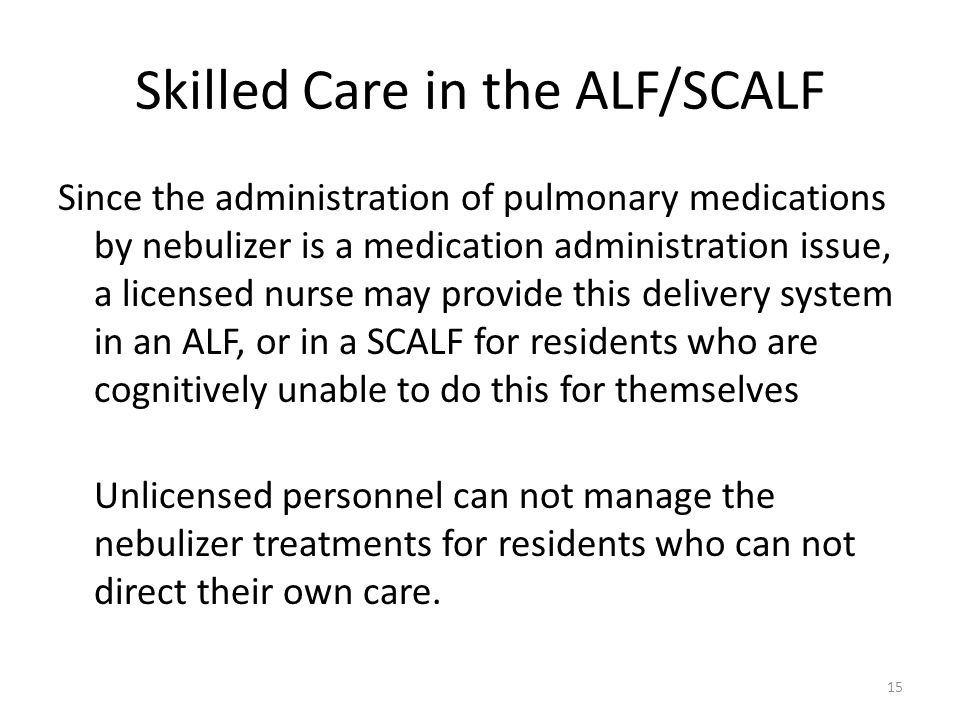 Skilled Care in the ALF/SCALF Since the administration of pulmonary medications by nebulizer is a medication administration issue, a licensed nurse ma