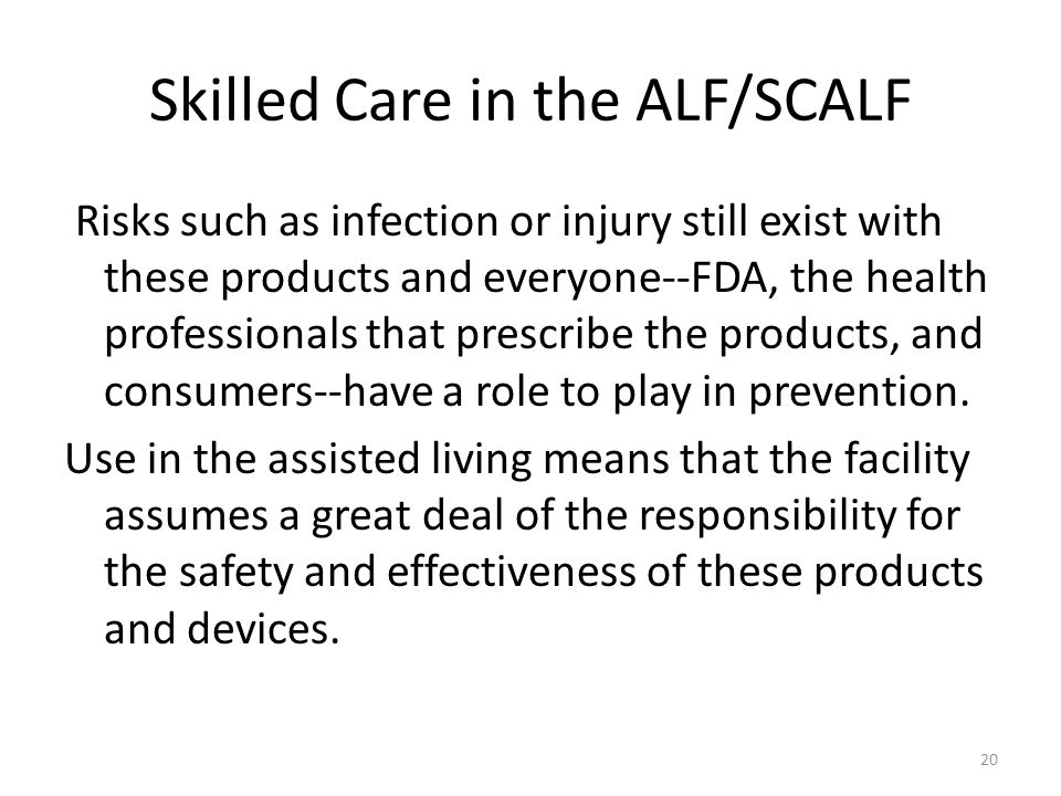Skilled Care in the ALF/SCALF Risks such as infection or injury still exist with these products and everyone--FDA, the health professionals that presc