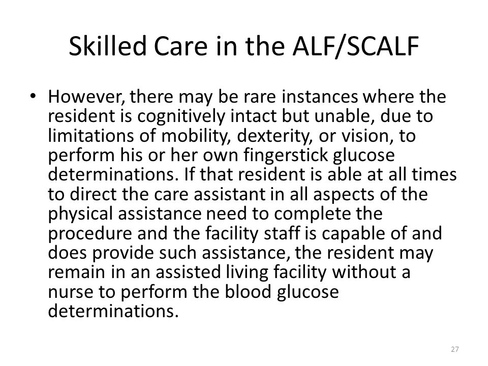 Skilled Care in the ALF/SCALF However, there may be rare instances where the resident is cognitively intact but unable, due to limitations of mobility