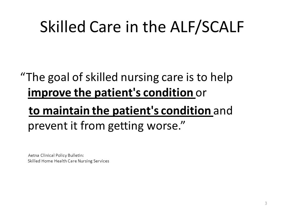"""Skilled Care in the ALF/SCALF """"The goal of skilled nursing care is to help improve the patient's condition or to maintain the patient's condition and"""
