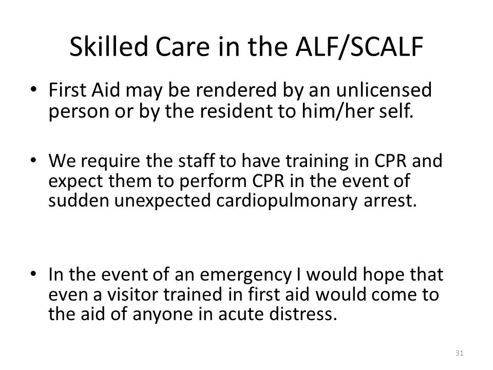 Skilled Care in the ALF/SCALF First Aid may be rendered by an unlicensed person or by the resident to him/her self. We require the staff to have train