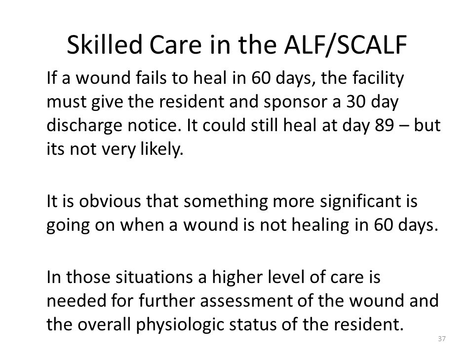 Skilled Care in the ALF/SCALF If a wound fails to heal in 60 days, the facility must give the resident and sponsor a 30 day discharge notice. It could