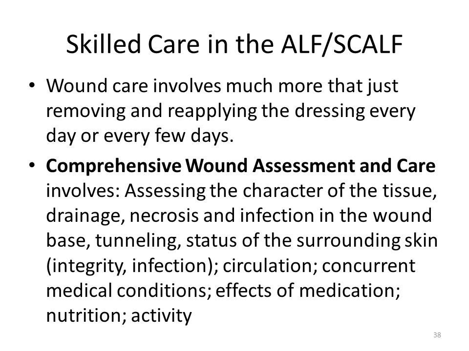 Skilled Care in the ALF/SCALF Wound care involves much more that just removing and reapplying the dressing every day or every few days. Comprehensive