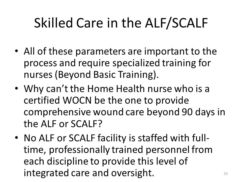 Skilled Care in the ALF/SCALF All of these parameters are important to the process and require specialized training for nurses (Beyond Basic Training)