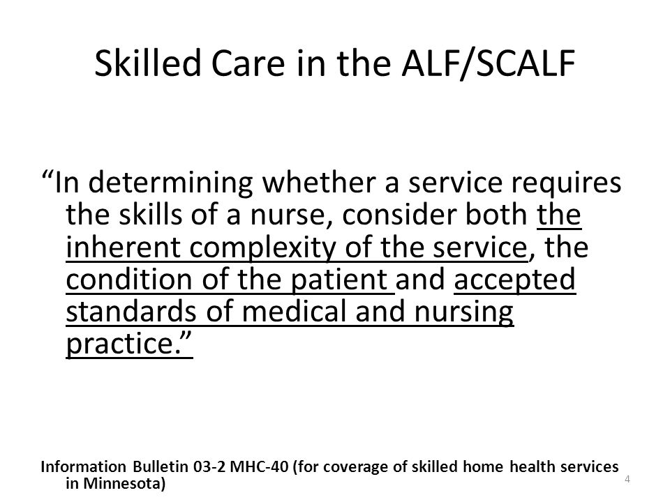 """Skilled Care in the ALF/SCALF """"In determining whether a service requires the skills of a nurse, consider both the inherent complexity of the service,"""