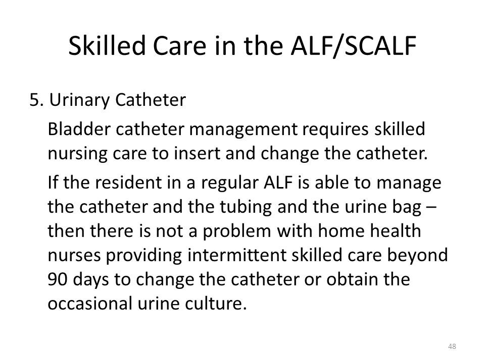 Skilled Care in the ALF/SCALF 5. Urinary Catheter Bladder catheter management requires skilled nursing care to insert and change the catheter. If the