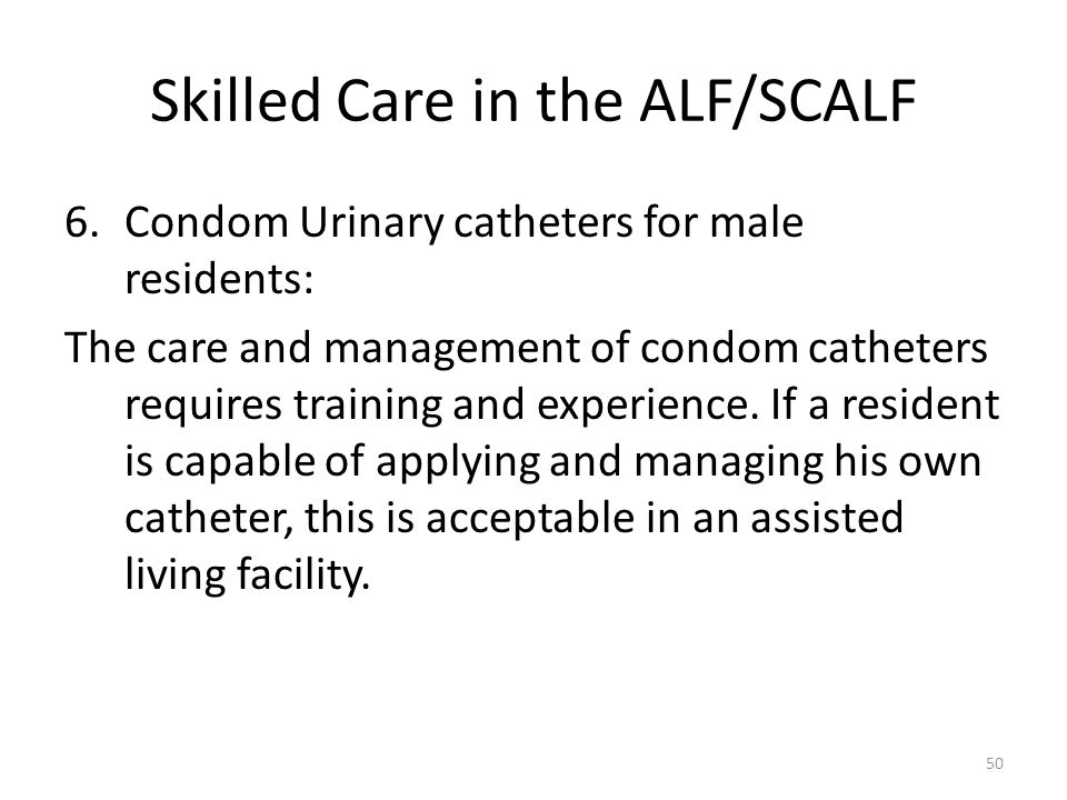 Skilled Care in the ALF/SCALF 6.Condom Urinary catheters for male residents: The care and management of condom catheters requires training and experie