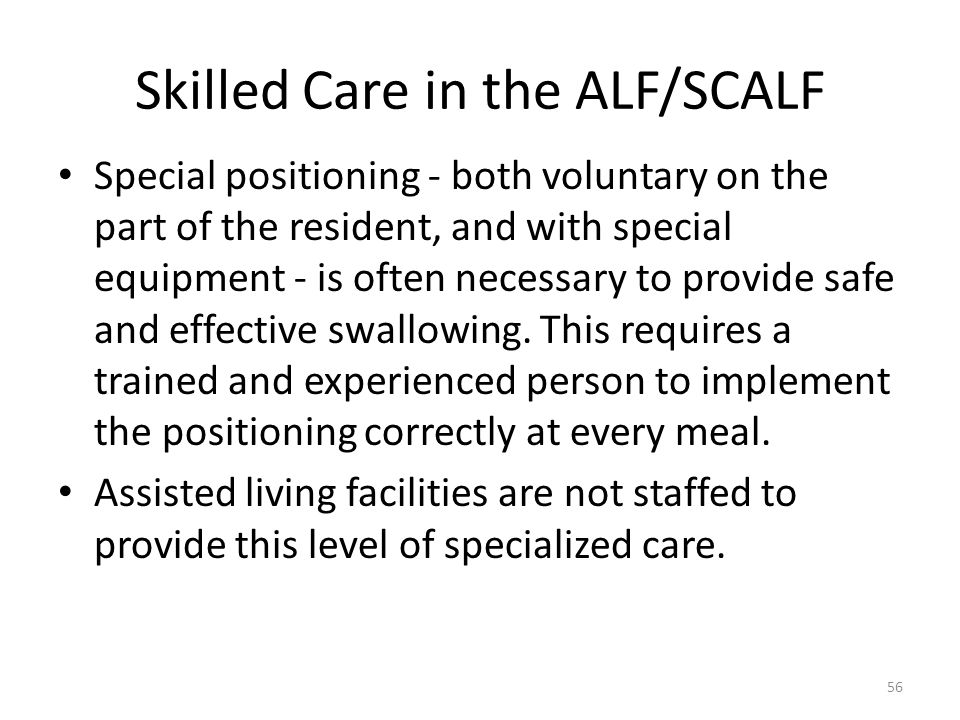 Skilled Care in the ALF/SCALF Special positioning - both voluntary on the part of the resident, and with special equipment - is often necessary to pro