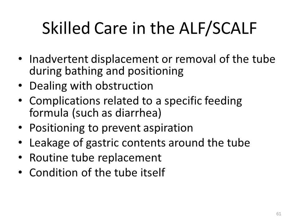 Skilled Care in the ALF/SCALF Inadvertent displacement or removal of the tube during bathing and positioning Dealing with obstruction Complications re