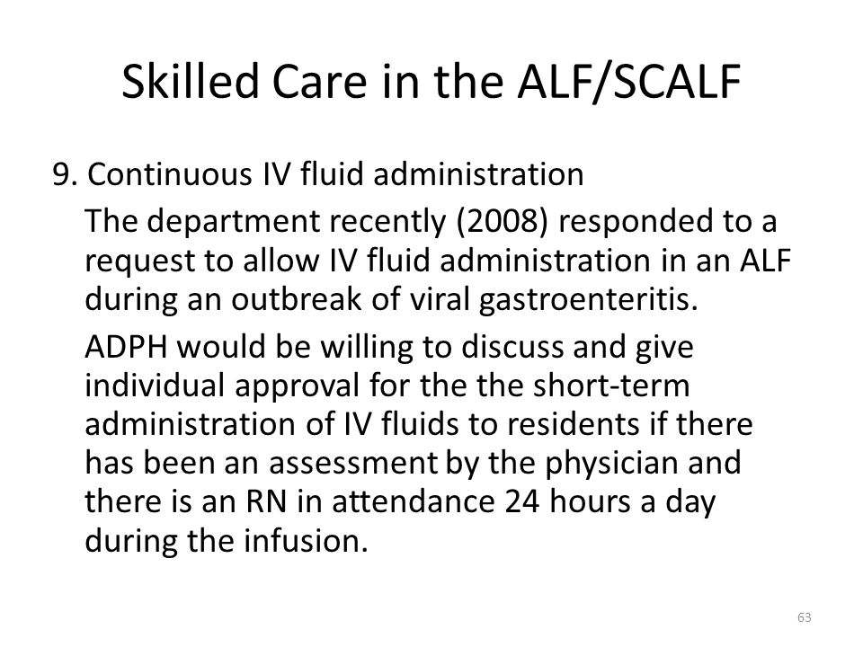 Skilled Care in the ALF/SCALF 9. Continuous IV fluid administration The department recently (2008) responded to a request to allow IV fluid administra