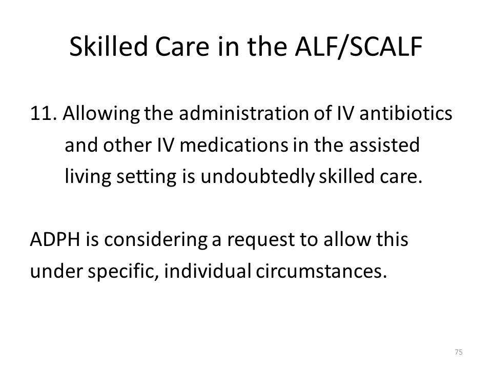 Skilled Care in the ALF/SCALF 11. Allowing the administration of IV antibiotics and other IV medications in the assisted living setting is undoubtedly
