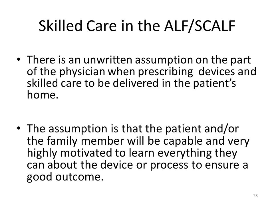Skilled Care in the ALF/SCALF There is an unwritten assumption on the part of the physician when prescribing devices and skilled care to be delivered