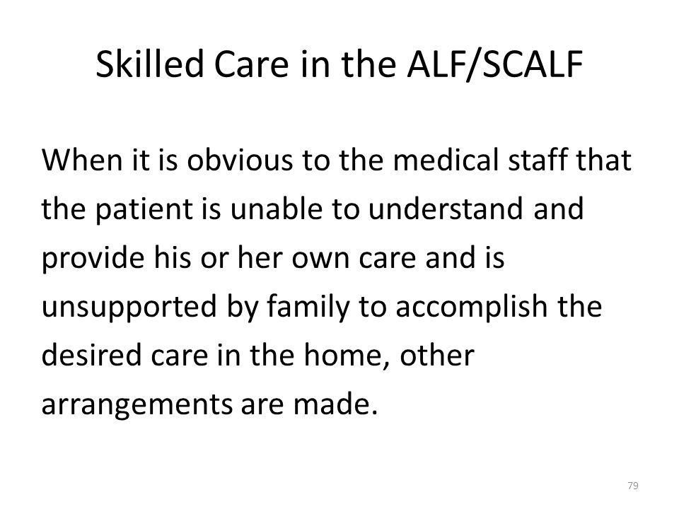 Skilled Care in the ALF/SCALF When it is obvious to the medical staff that the patient is unable to understand and provide his or her own care and is