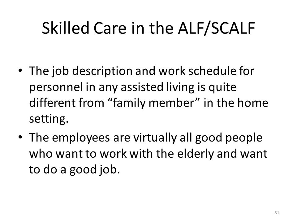 """Skilled Care in the ALF/SCALF The job description and work schedule for personnel in any assisted living is quite different from """"family member"""" in th"""
