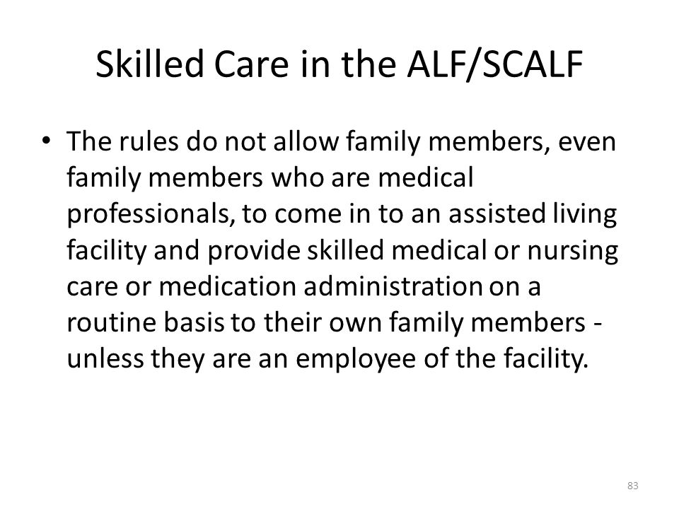 Skilled Care in the ALF/SCALF The rules do not allow family members, even family members who are medical professionals, to come in to an assisted livi