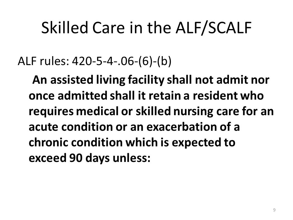 Skilled Care in the ALF/SCALF ALF rules: 420-5-4-.06-(6)-(b) An assisted living facility shall not admit nor once admitted shall it retain a resident