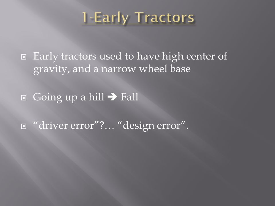  Early tractors used to have high center of gravity, and a narrow wheel base  Going up a hill  Fall  driver error … design error .