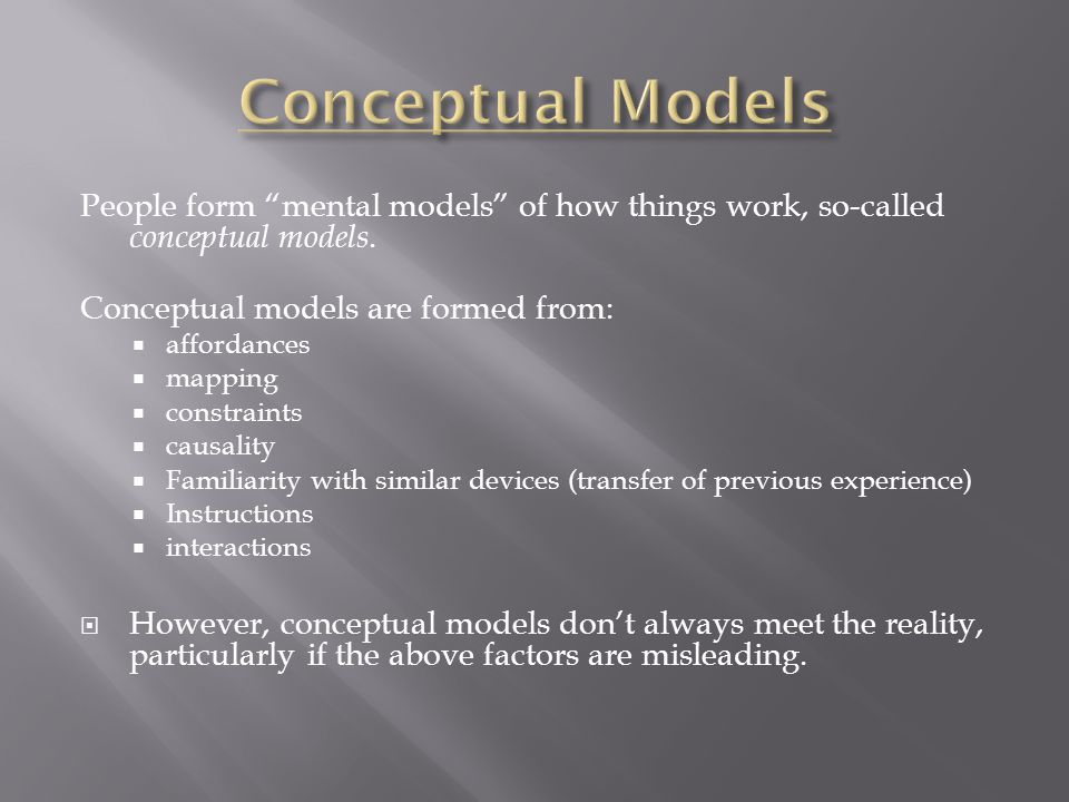 People form mental models of how things work, so-called conceptual models.
