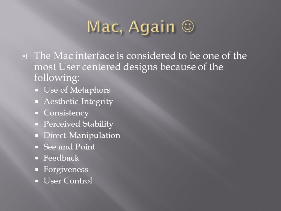  The Mac interface is considered to be one of the most User centered designs because of the following:  Use of Metaphors  Aesthetic Integrity  Consistency  Perceived Stability  Direct Manipulation  See and Point  Feedback  Forgiveness  User Control