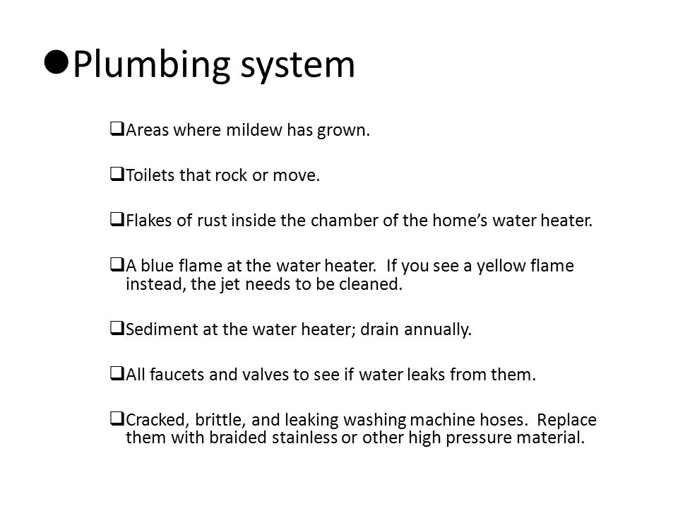 Plumbing system  Areas where mildew has grown.  Toilets that rock or move.  Flakes of rust inside the chamber of the home's water heater.  A blue