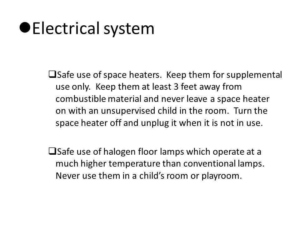 Electrical system  Safe use of space heaters. Keep them for supplemental use only. Keep them at least 3 feet away from combustible material and never