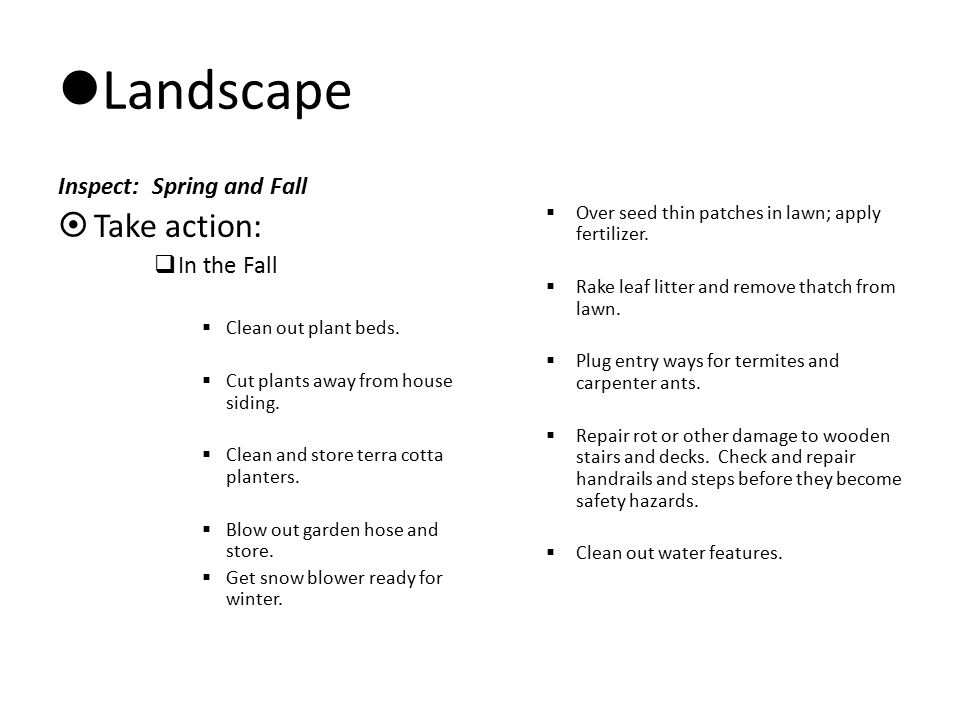 Landscape Inspect: Spring and Fall  Take action:  In the Fall  Clean out plant beds.  Cut plants away from house siding.  Clean and store terra c