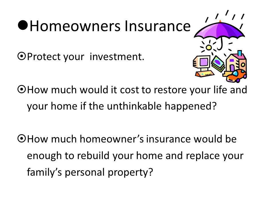 Homeowners Insurance  Protect your investment.  How much would it cost to restore your life and your home if the unthinkable happened?  How much ho