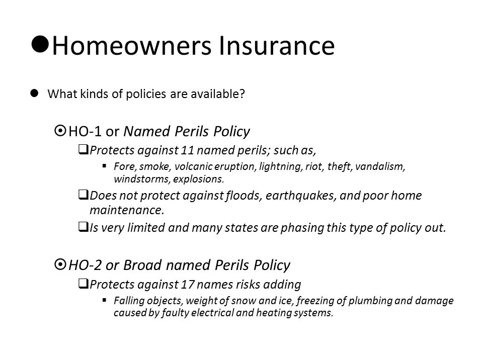 Homeowners Insurance What kinds of policies are available?  HO-1 or Named Perils Policy  Protects against 11 named perils; such as,  Fore, smoke, v