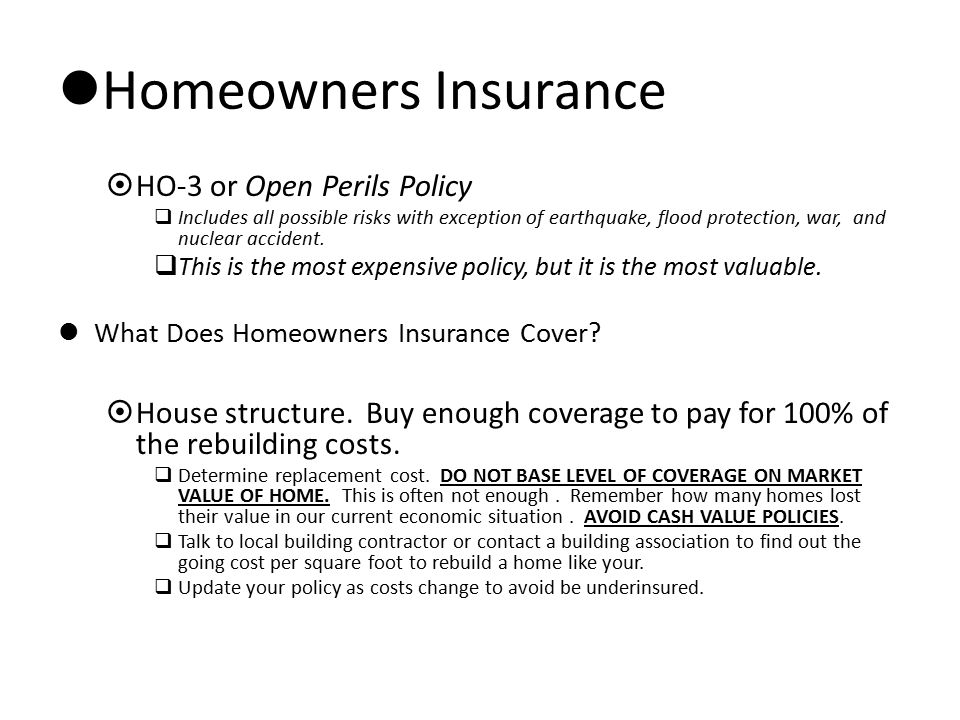 Homeowners Insurance  HO-3 or Open Perils Policy  Includes all possible risks with exception of earthquake, flood protection, war, and nuclear accid