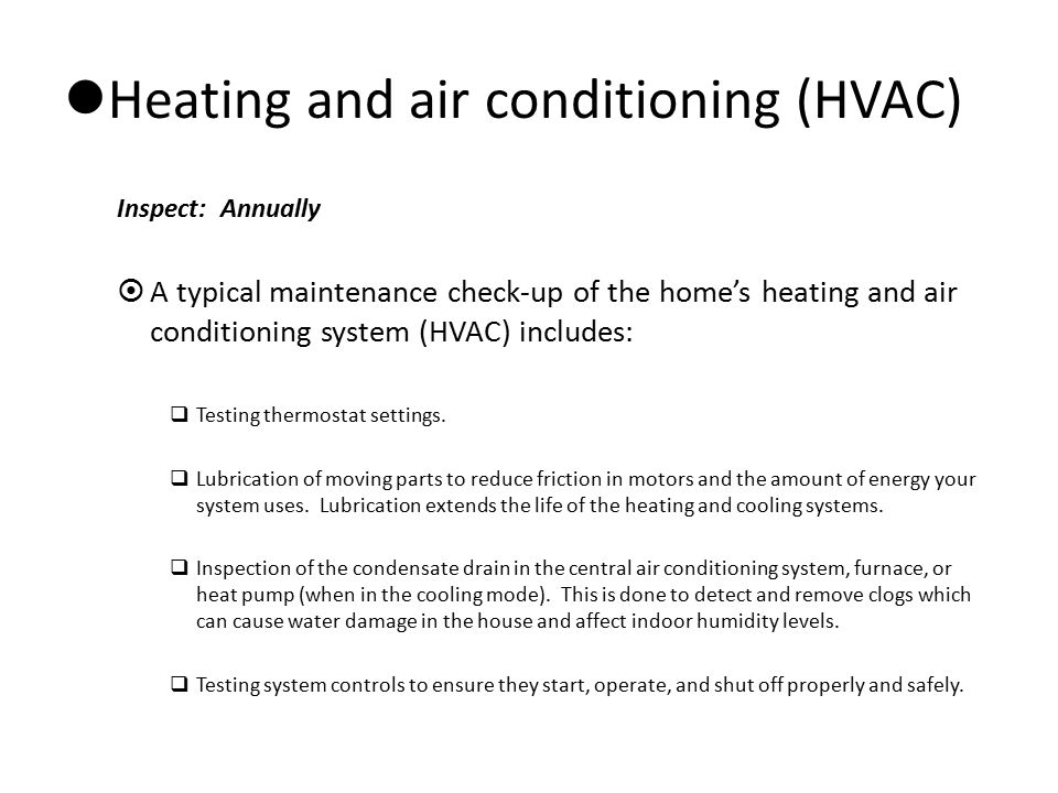 Heating and air conditioning (HVAC) Inspect: Annually  A typical maintenance check-up of the home's heating and air conditioning system (HVAC) includ