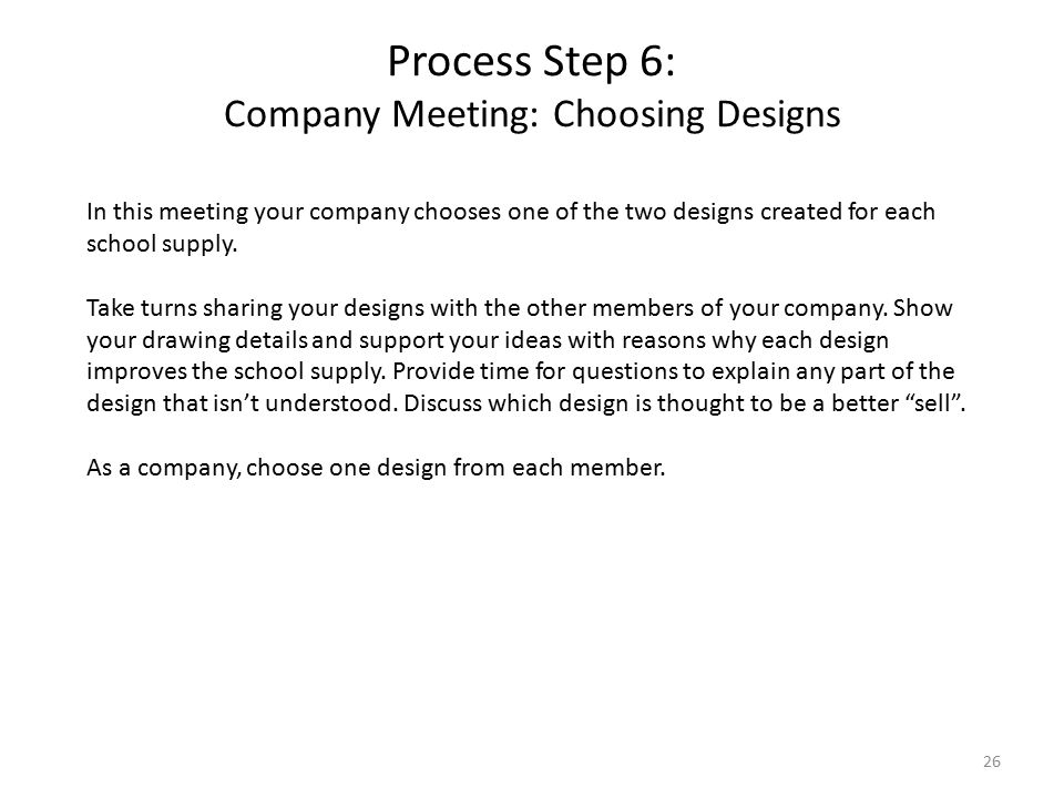 Process Step 6: Company Meeting: Choosing Designs 26 In this meeting your company chooses one of the two designs created for each school supply.