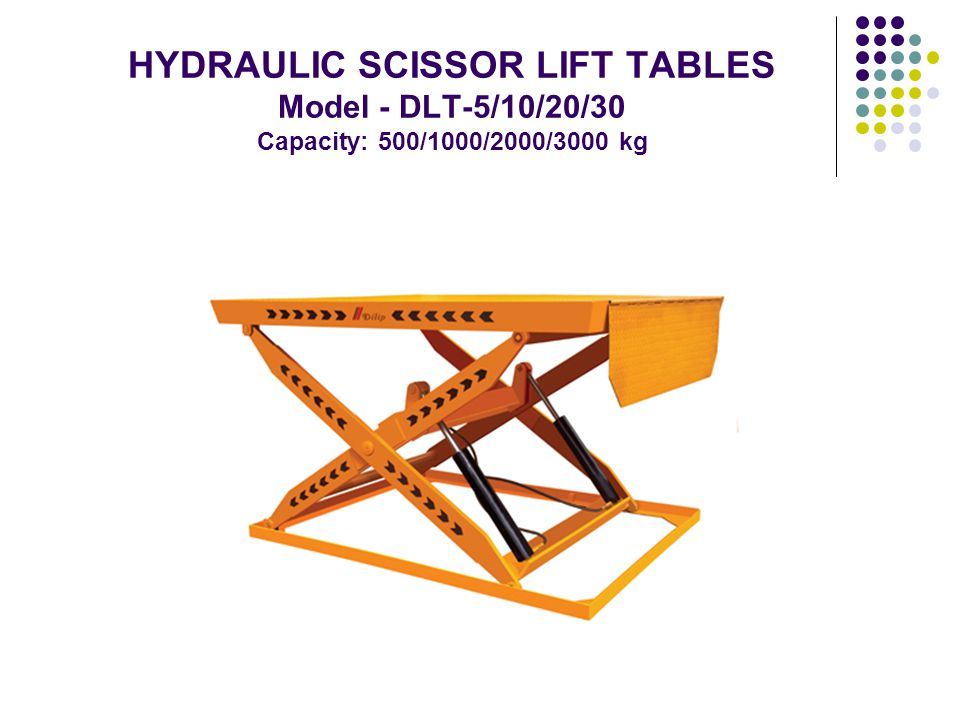 HYDRAULIC SCISSOR LIFT TABLES - Model - DLT-5/10/20/30 Capacity: 500/1000/2000/3000 kg Effortless operation Robust stability Firm anchoring Compact design