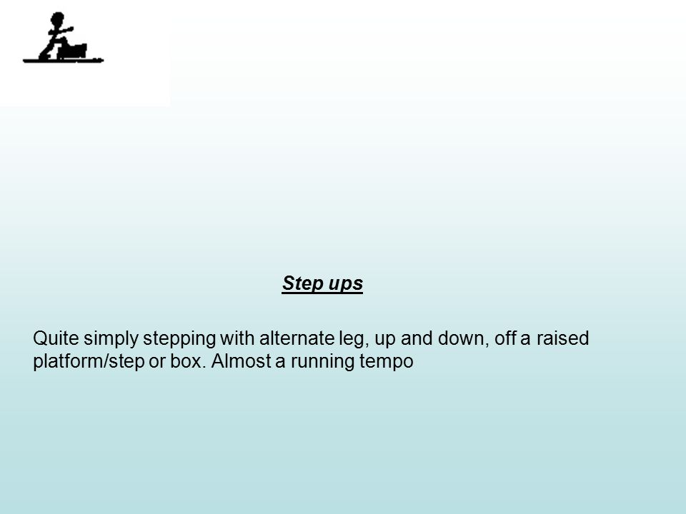 Step ups Quite simply stepping with alternate leg, up and down, off a raised platform/step or box.