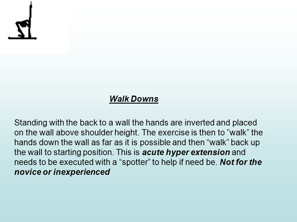 Walk Downs Standing with the back to a wall the hands are inverted and placed on the wall above shoulder height.