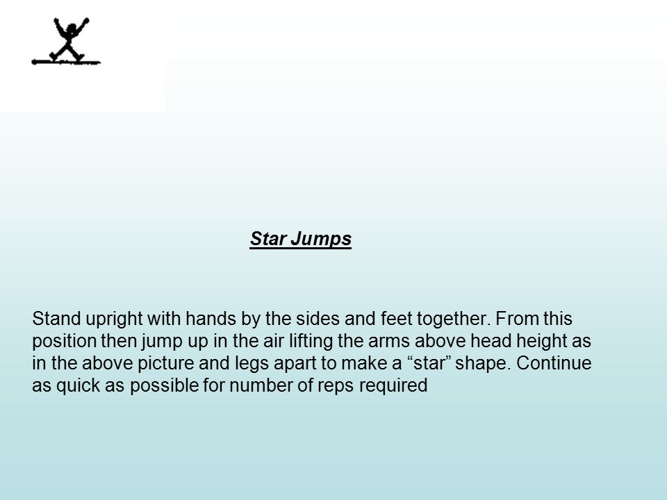 Star Jumps Stand upright with hands by the sides and feet together.