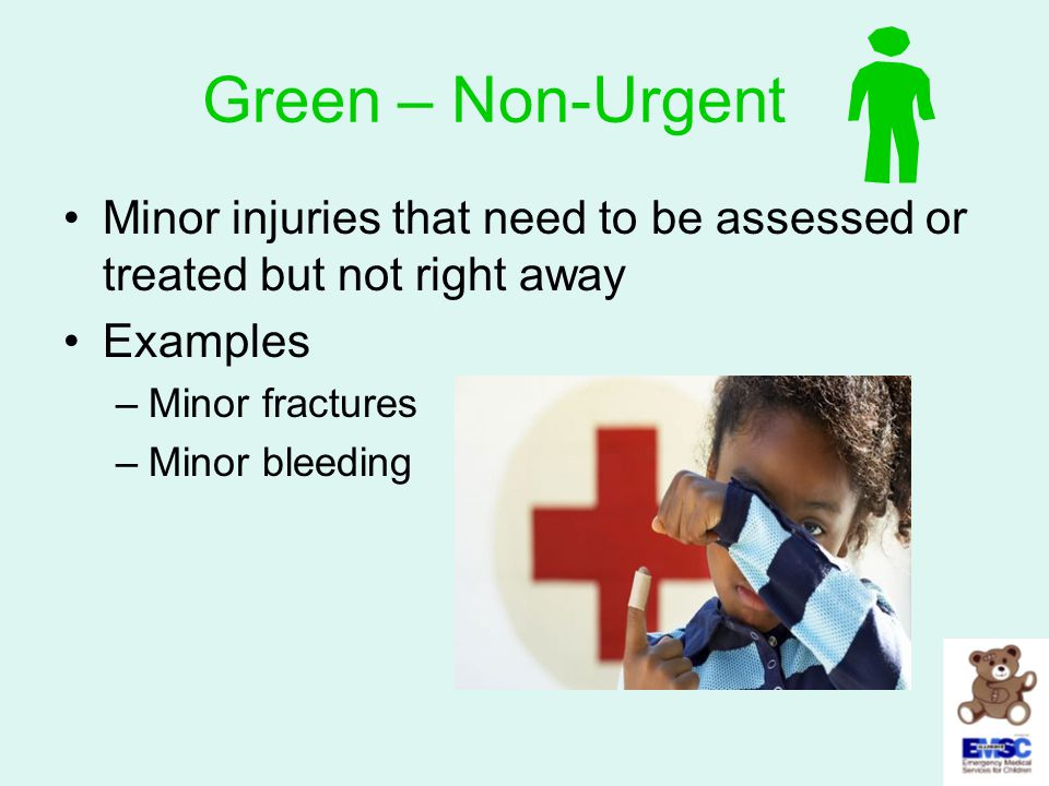 Green – Non-Urgent Minor injuries that need to be assessed or treated but not right away Examples –Minor fractures –Minor bleeding