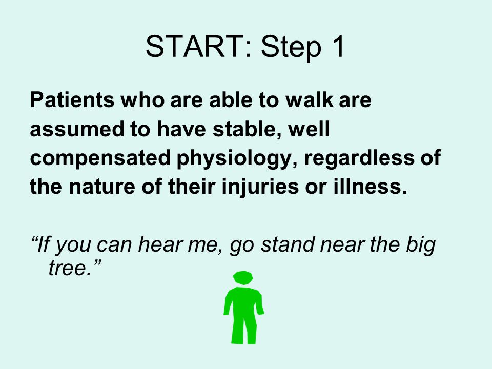 START: Step 1 Patients who are able to walk are assumed to have stable, well compensated physiology, regardless of the nature of their injuries or ill