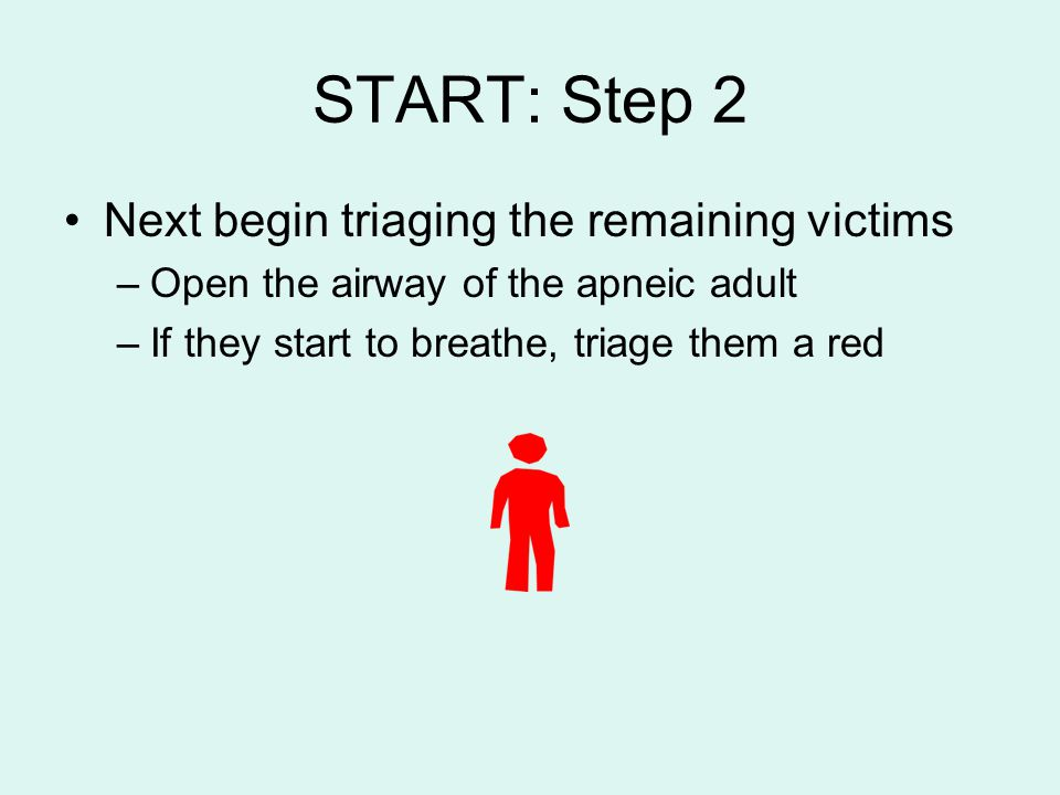 START: Step 2 Next begin triaging the remaining victims –Open the airway of the apneic adult –If they start to breathe, triage them a red