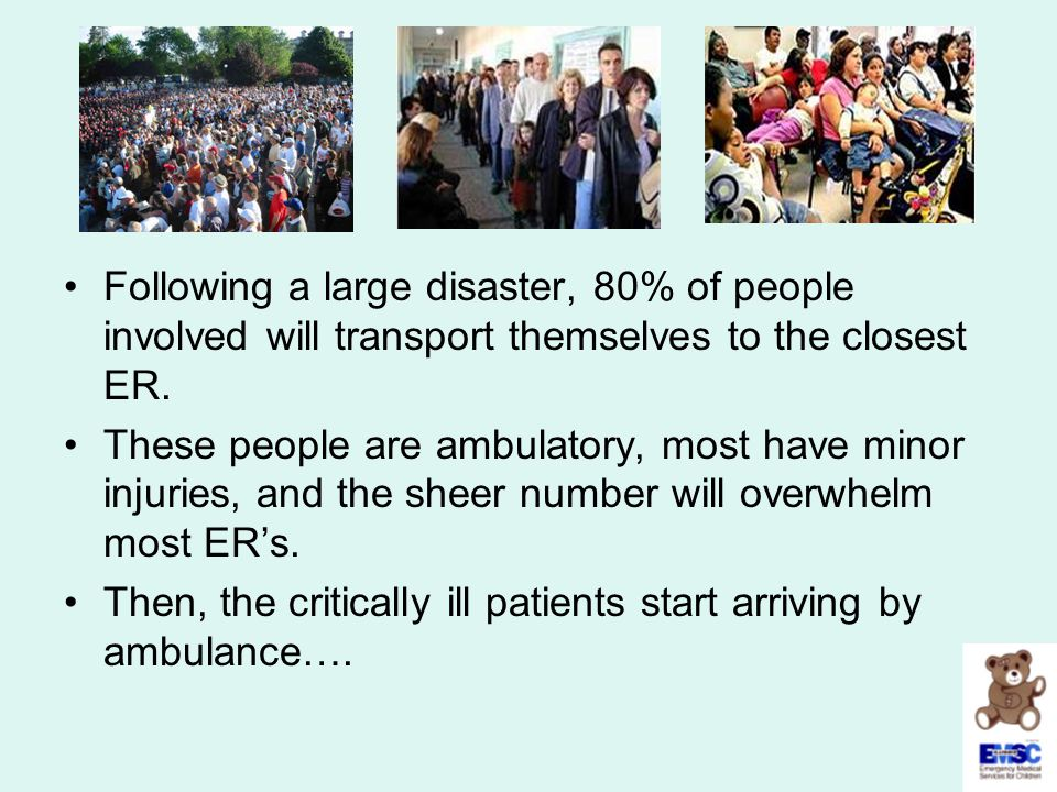 Following a large disaster, 80% of people involved will transport themselves to the closest ER. These people are ambulatory, most have minor injuries,